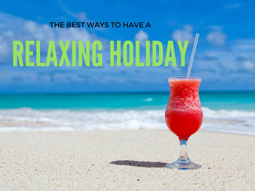 Tips On How To Have The Most Relaxing Holiday Possible